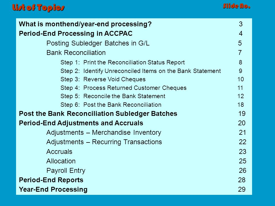 List of Topics Slide No. What is monthend/year-end processing?3 Period-End Processing in ACCPAC4 Posting Subledger Batches in G/L 5 Bank Reconciliatio