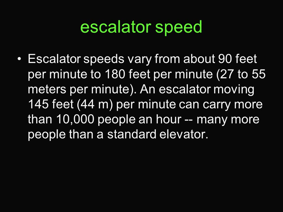 escalator speed Escalator speeds vary from about 90 feet per minute to 180 feet per minute (27 to 55 meters per minute).