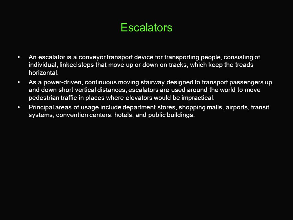 Escalators An escalator is a conveyor transport device for transporting people, consisting of individual, linked steps that move up or down on tracks, which keep the treads horizontal.