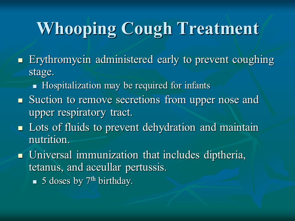 Whooping Cough Treatment Erythromycin administered early to prevent coughing stage.