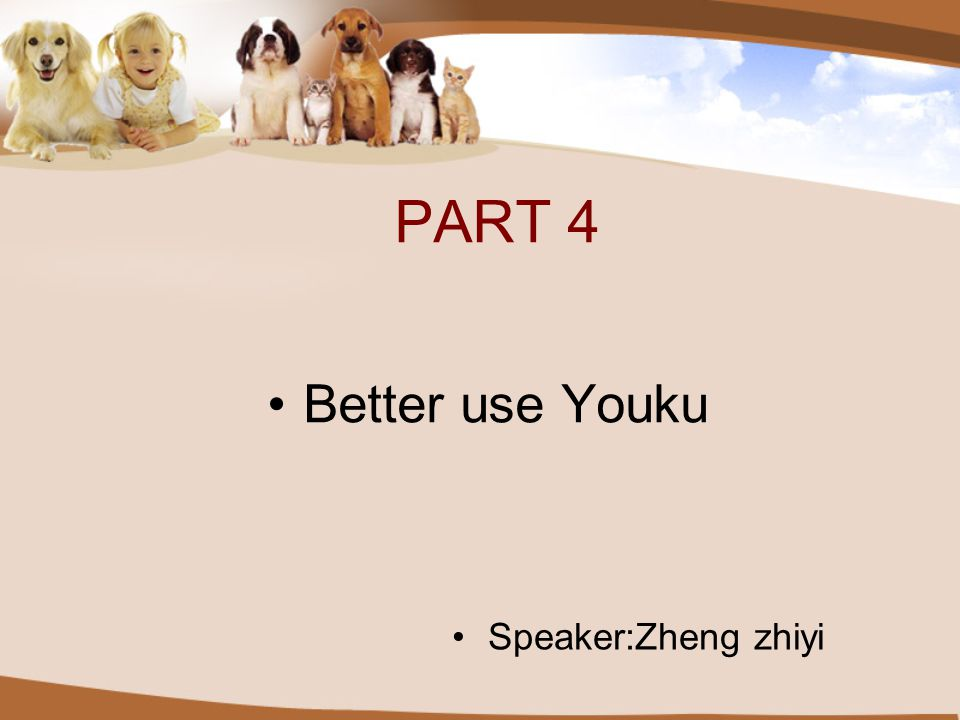 PART 4 Better use Youku Speaker:Zheng zhiyi
