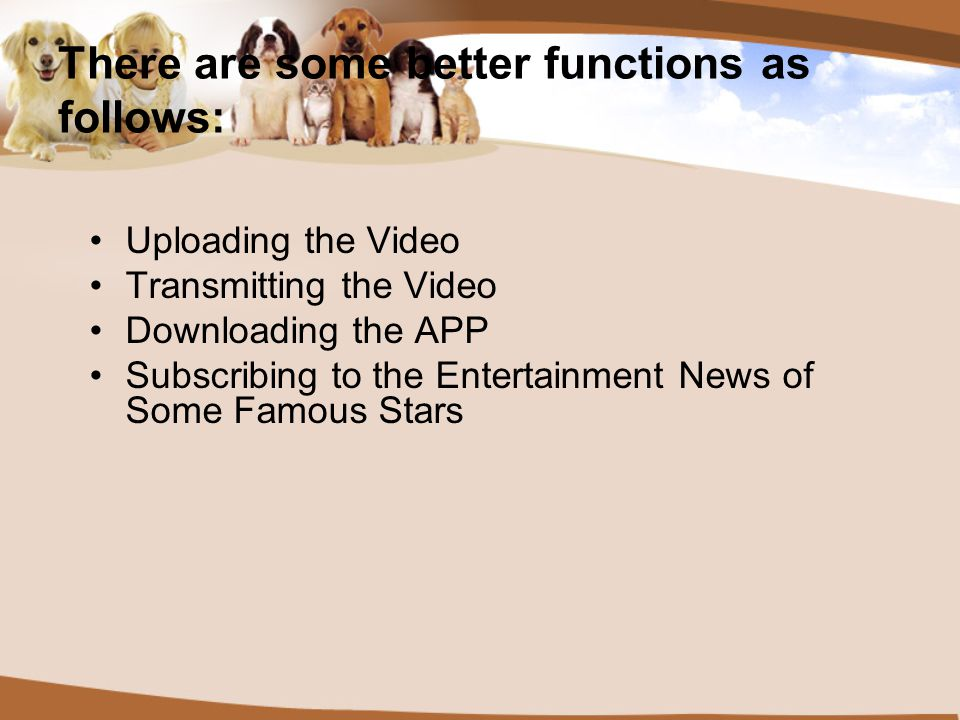 There are some better functions as follows: Uploading the Video Transmitting the Video Downloading the APP Subscribing to the Entertainment News of Some Famous Stars