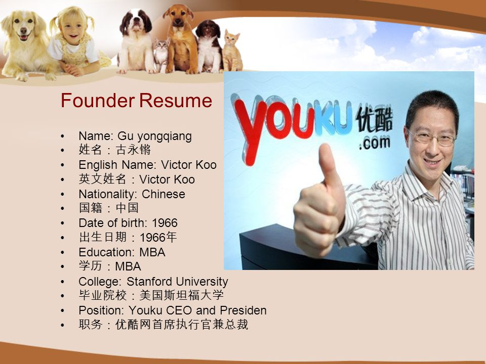 Founder Resume Name: Gu yongqiang 姓名:古永锵 English Name: Victor Koo 英文姓名: Victor Koo Nationality: Chinese 国籍:中国 Date of birth: 1966 出生日期: 1966 年 Education: MBA 学历: MBA College: Stanford University 毕业院校:美国斯坦福大学 Position: Youku CEO and Presiden 职务:优酷网首席执行官兼总裁