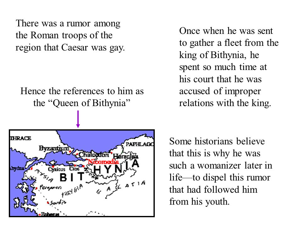 There was a rumor among the Roman troops of the region that Caesar was gay.