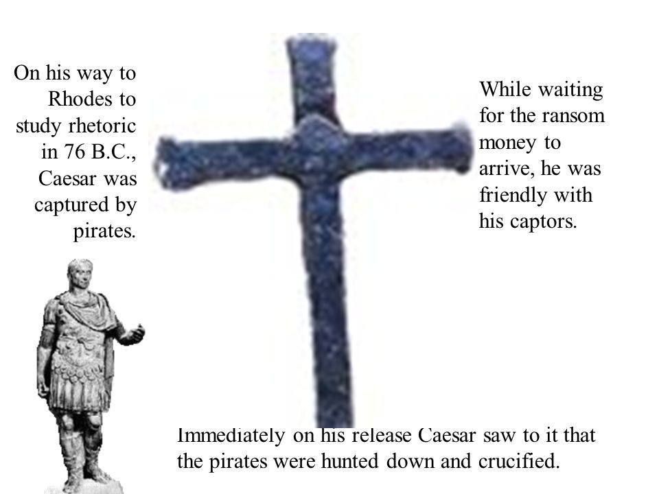 On his way to Rhodes to study rhetoric in 76 B.C., Caesar was captured by pirates.