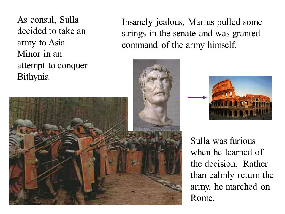 As consul, Sulla decided to take an army to Asia Minor in an attempt to conquer Bithynia Insanely jealous, Marius pulled some strings in the senate and was granted command of the army himself.
