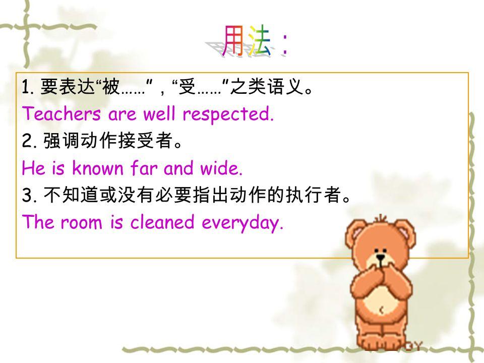 "1. 要表达 "" 被 ……"" , "" 受 ……"" 之类语义。 Teachers are well respected. 2. 强调动作接受者。 He is known far and wide. 3. 不知道或没有必要指出动作的执行者。 The room is cleaned everyday."