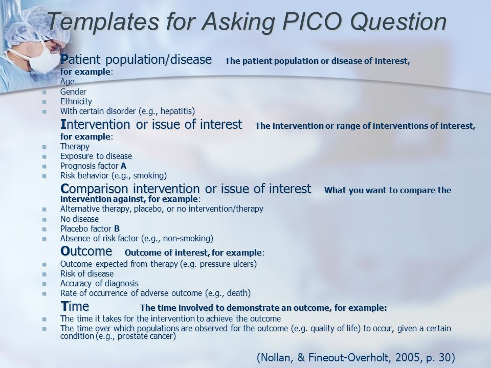 Templates for Asking PICO Question Patient population/disease The patient population or disease of interest, for example: Age Age Gender Gender Ethnicity Ethnicity With certain disorder (e.g., hepatitis) With certain disorder (e.g., hepatitis) Intervention or issue of interest The intervention or range of interventions of interest, for example: Therapy Therapy Exposure to disease Exposure to disease Prognosis factor A Prognosis factor A Risk behavior (e.g., smoking) Risk behavior (e.g., smoking) Comparison intervention or issue of interest What you want to compare the intervention against, for example: Alternative therapy, placebo, or no intervention/therapy Alternative therapy, placebo, or no intervention/therapy No disease No disease Placebo factor B Placebo factor B Absence of risk factor (e.g., non-smoking) Absence of risk factor (e.g., non-smoking) Outcome Outcome of interest, for example: Outcome expected from therapy (e.g.