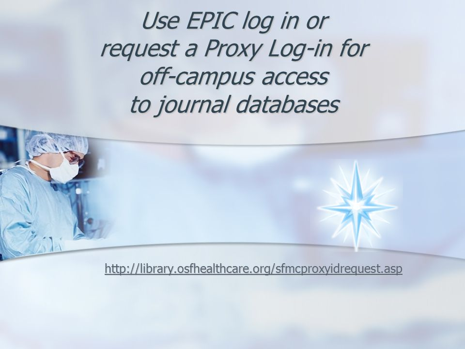 Use EPIC log in or request a Proxy Log-in for off-campus access to journal databases http://library.osfhealthcare.org/sfmcproxyidrequest.asp