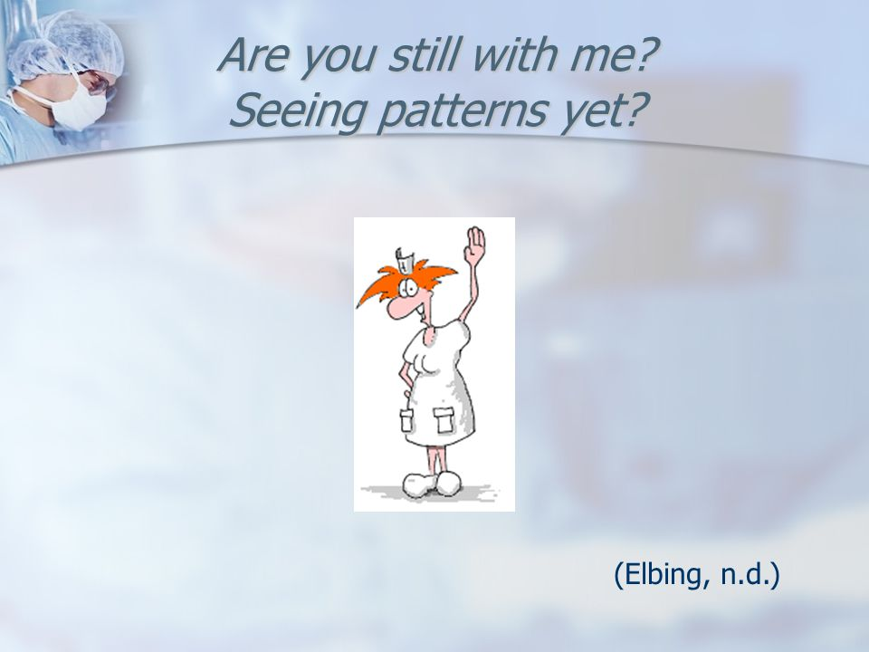 Are you still with me? Seeing patterns yet? (Elbing, n.d.)