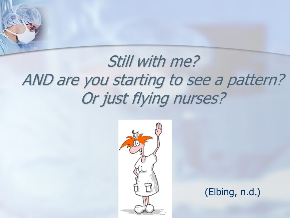 Still with me? AND are you starting to see a pattern? Or just flying nurses? (Elbing, n.d.)