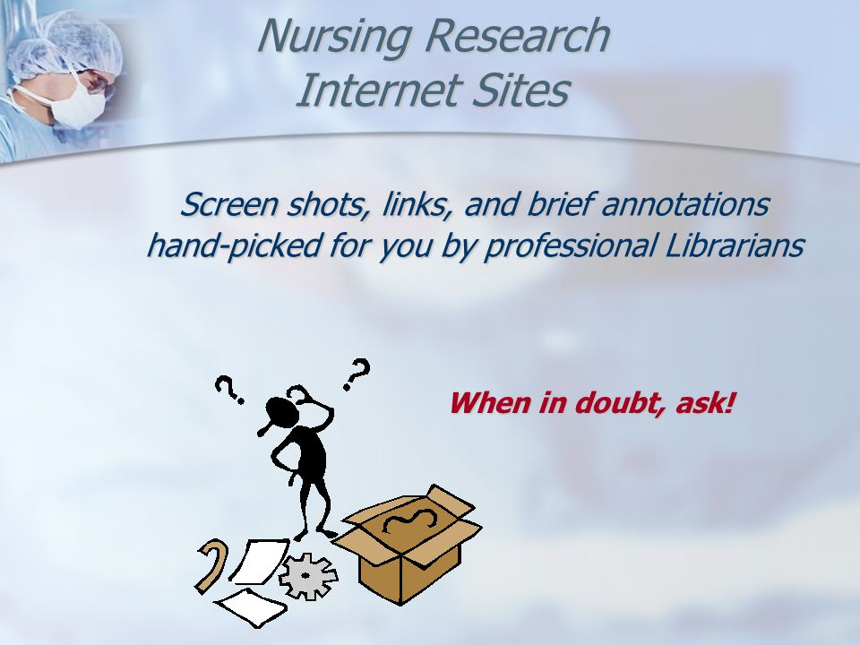 Nursing Research Internet Sites Screen shots, links, and brief annotations hand-picked for you by professional Librarians When in doubt, ask!
