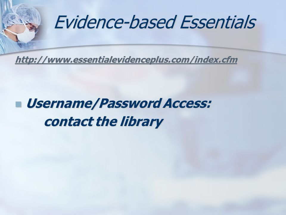 Evidence-based Essentials http://www.essentialevidenceplus.com/index.cfm Username/Password Access: Username/Password Access: contact the library
