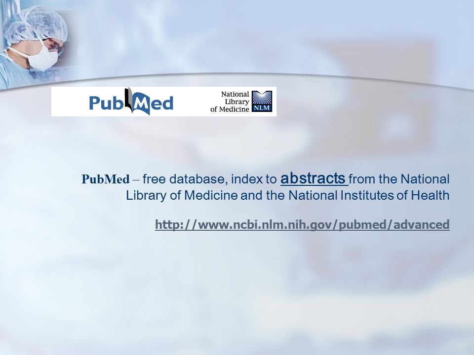 PubMed – free database, index to abstracts from the National Library of Medicine and the National Institutes of Health http://www.ncbi.nlm.nih.gov/pubmed/advanced