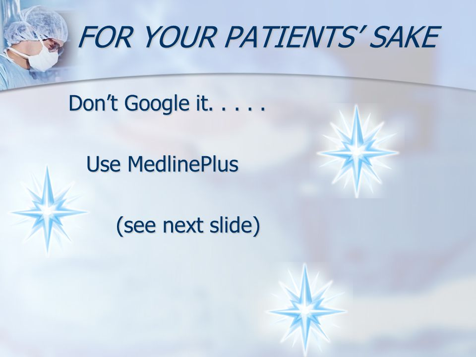 FOR YOUR PATIENTS' SAKE Don't Google it..... Use MedlinePlus (see next slide)