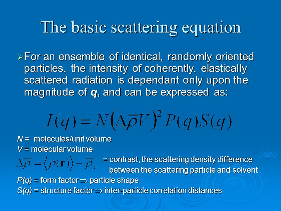 The basic scattering equation  For an ensemble of identical, randomly oriented particles, the intensity of coherently, elastically scattered radiation is dependant only upon the magnitude of q, and can be expressed as: N = molecules/unit volume V = molecular volume = contrast, the scattering density difference = contrast, the scattering density difference between the scattering particle and solvent between the scattering particle and solvent P(q) = form factor  particle shape S(q) = structure factor  inter-particle correlation distances