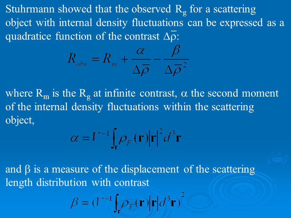 Stuhrmann showed that the observed R g for a scattering object with internal density fluctuations can be expressed as a quadratice function of the contrast  : where R m is the R g at infinite contrast,  the second moment of the internal density fluctuations within the scattering object, and  is a measure of the displacement of the scattering length distribution with contrast _