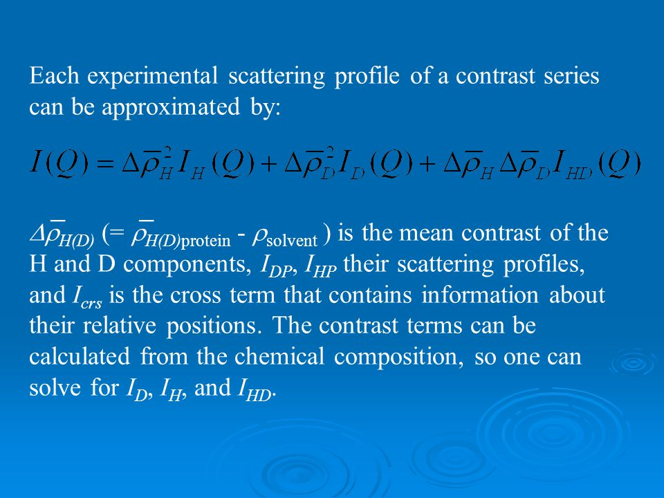 Each experimental scattering profile of a contrast series can be approximated by:  H(D) (=  H(D)protein -  solvent ) is the mean contrast of the H and D components, I DP, I HP their scattering profiles, and I crs is the cross term that contains information about their relative positions.