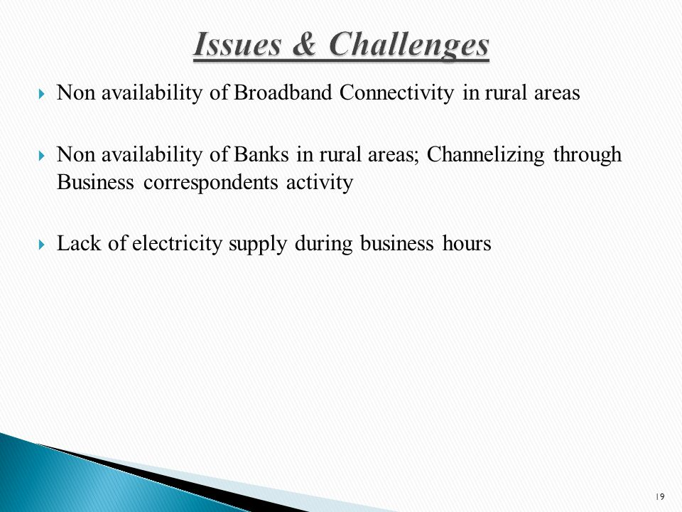  Non availability of Broadband Connectivity in rural areas  Non availability of Banks in rural areas; Channelizing through Business correspondents activity  Lack of electricity supply during business hours 19