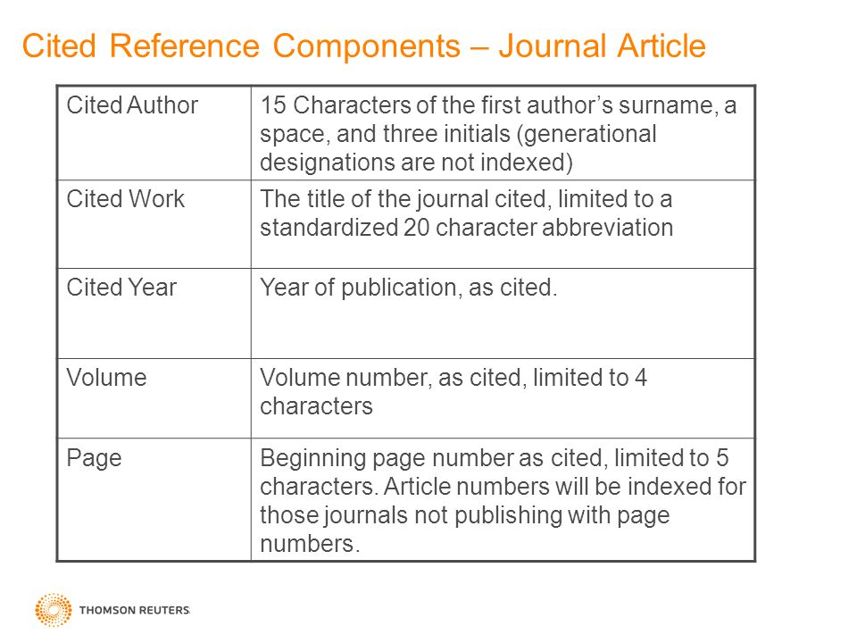 Cited Reference Components – Journal Article Cited Author15 Characters of the first author's surname, a space, and three initials (generational designations are not indexed) Cited WorkThe title of the journal cited, limited to a standardized 20 character abbreviation Cited YearYear of publication, as cited.
