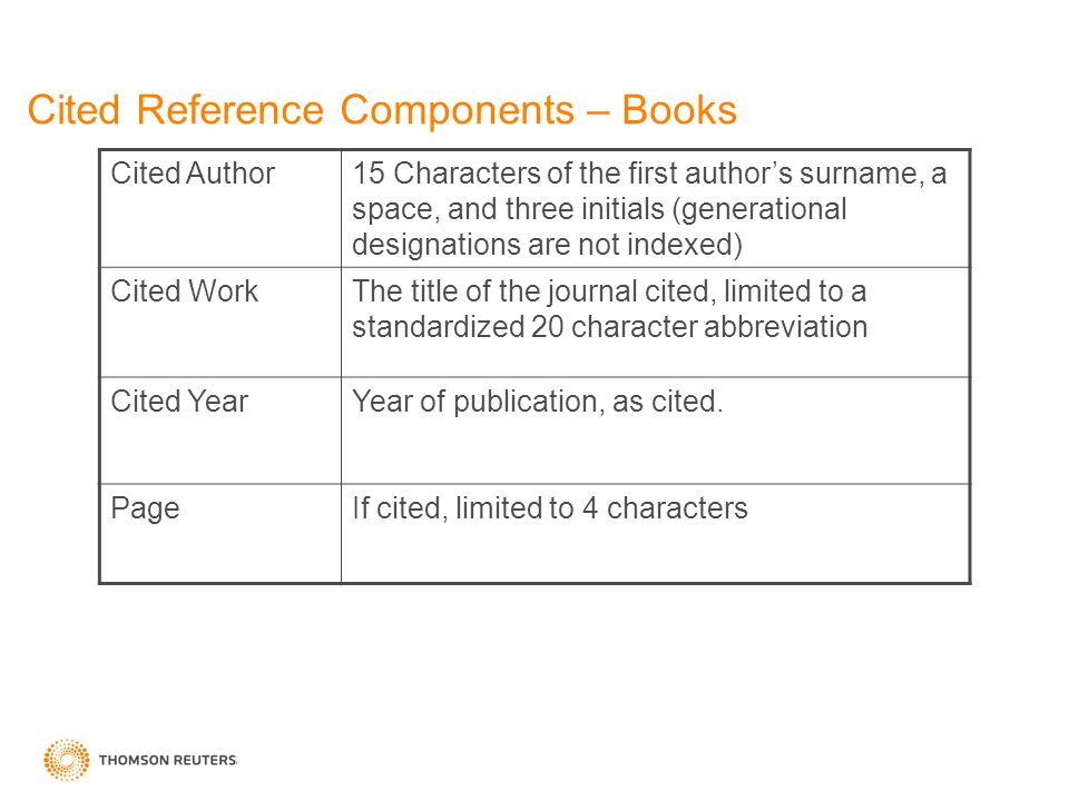 Cited Reference Components – Books Cited Author15 Characters of the first author's surname, a space, and three initials (generational designations are not indexed) Cited WorkThe title of the journal cited, limited to a standardized 20 character abbreviation Cited YearYear of publication, as cited.