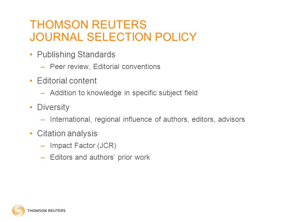 THOMSON REUTERS JOURNAL SELECTION POLICY Publishing Standards –Peer review, Editorial conventions Editorial content –Addition to knowledge in specific