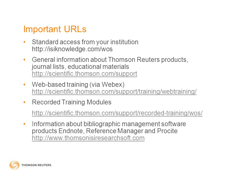 Important URLs Standard access from your institution http://isiknowledge.com/wos General information about Thomson Reuters products, journal lists, educational materials http://scientific.thomson.com/support http://scientific.thomson.com/support Web-based training (via Webex) http://scientific.thomson.com/support/training/webtraining/ http://scientific.thomson.com/support/training/webtraining/ Recorded Training Modules http://scientific.thomson.com/support/recorded-training/wos/ Information about bibliographic management software products Endnote, Reference Manager and Procite http://www.thomsonisiresearchsoft.com http://www.thomsonisiresearchsoft.com