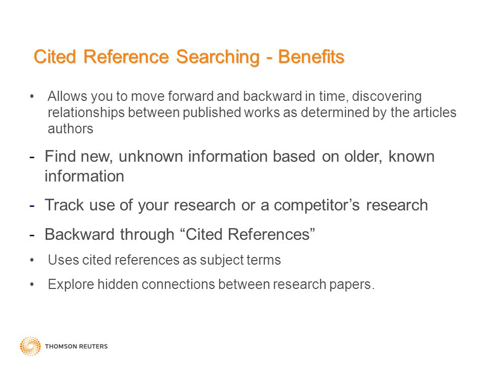 Cited Reference Searching - Benefits Allows you to move forward and backward in time, discovering relationships between published works as determined by the articles authors -Find new, unknown information based on older, known information -Track use of your research or a competitor's research -Backward through Cited References Uses cited references as subject terms Explore hidden connections between research papers.