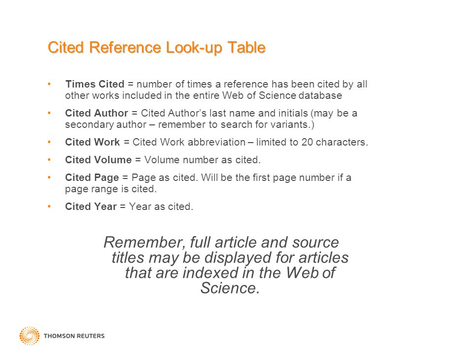 Cited Reference Look-up Table Times Cited = number of times a reference has been cited by all other works included in the entire Web of Science database Cited Author = Cited Author's last name and initials (may be a secondary author – remember to search for variants.) Cited Work = Cited Work abbreviation – limited to 20 characters.