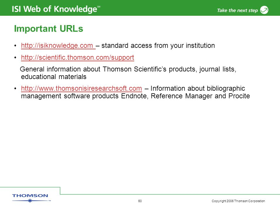 Copyright 2006 Thomson Corporation 60 Important URLs http://isiknowledge.com – standard access from your institutionhttp://isiknowledge.com http://scientific.thomson.com/support General information about Thomson Scientific's products, journal lists, educational materials http://www.thomsonisiresearchsoft.com – Information about bibliographic management software products Endnote, Reference Manager and Procitehttp://www.thomsonisiresearchsoft.com