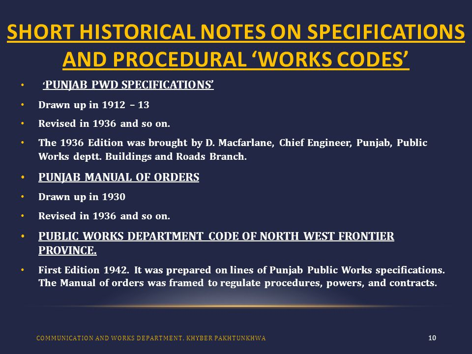 SHORT HISTORICAL NOTES ON SPECIFICATIONS AND PROCEDURAL 'WORKS CODES' 10 ' PUNJAB PWD SPECIFICATIONS' Drawn up in 1912 – 13 Revised in 1936 and so on.