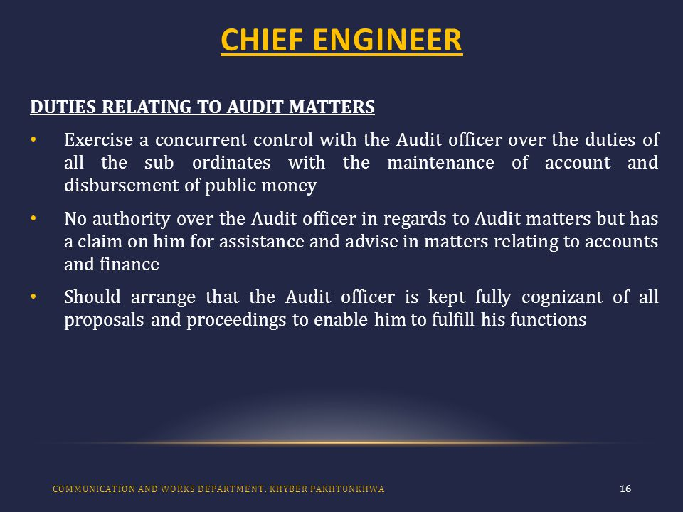 CHIEF ENGINEER 16 DUTIES RELATING TO AUDIT MATTERS Exercise a concurrent control with the Audit officer over the duties of all the sub ordinates with the maintenance of account and disbursement of public money No authority over the Audit officer in regards to Audit matters but has a claim on him for assistance and advise in matters relating to accounts and finance Should arrange that the Audit officer is kept fully cognizant of all proposals and proceedings to enable him to fulfill his functions COMMUNICATION AND WORKS DEPARTMENT, KHYBER PAKHTUNKHWA