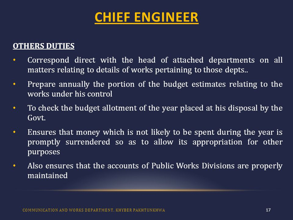 CHIEF ENGINEER 17 OTHERS DUTIES Correspond direct with the head of attached departments on all matters relating to details of works pertaining to those depts..