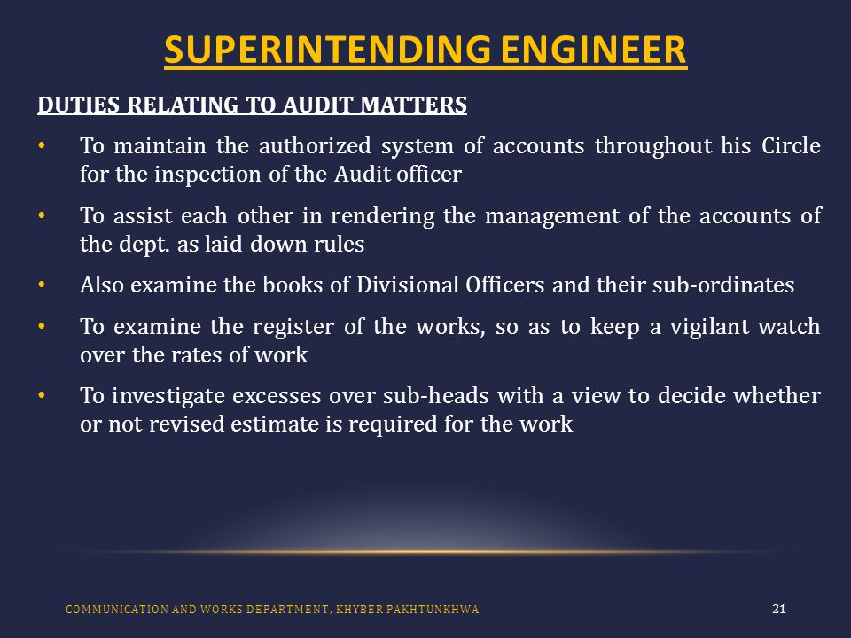 SUPERINTENDING ENGINEER 21 DUTIES RELATING TO AUDIT MATTERS To maintain the authorized system of accounts throughout his Circle for the inspection of the Audit officer To assist each other in rendering the management of the accounts of the dept.