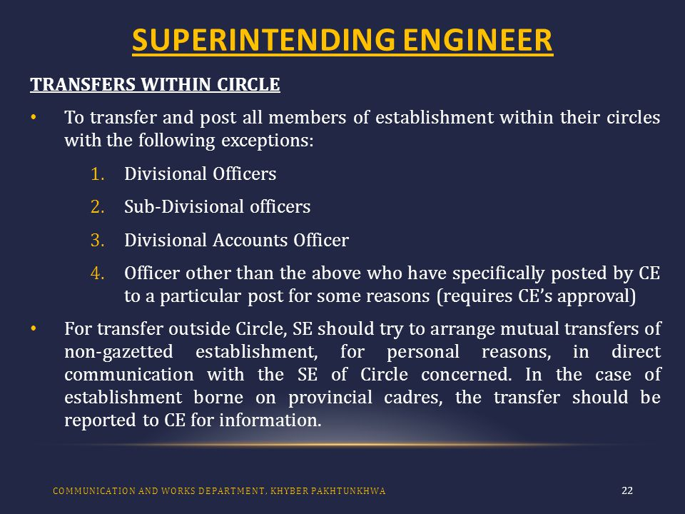 SUPERINTENDING ENGINEER 22 TRANSFERS WITHIN CIRCLE To transfer and post all members of establishment within their circles with the following exceptions: 1.Divisional Officers 2.Sub-Divisional officers 3.Divisional Accounts Officer 4.Officer other than the above who have specifically posted by CE to a particular post for some reasons (requires CE's approval) For transfer outside Circle, SE should try to arrange mutual transfers of non-gazetted establishment, for personal reasons, in direct communication with the SE of Circle concerned.