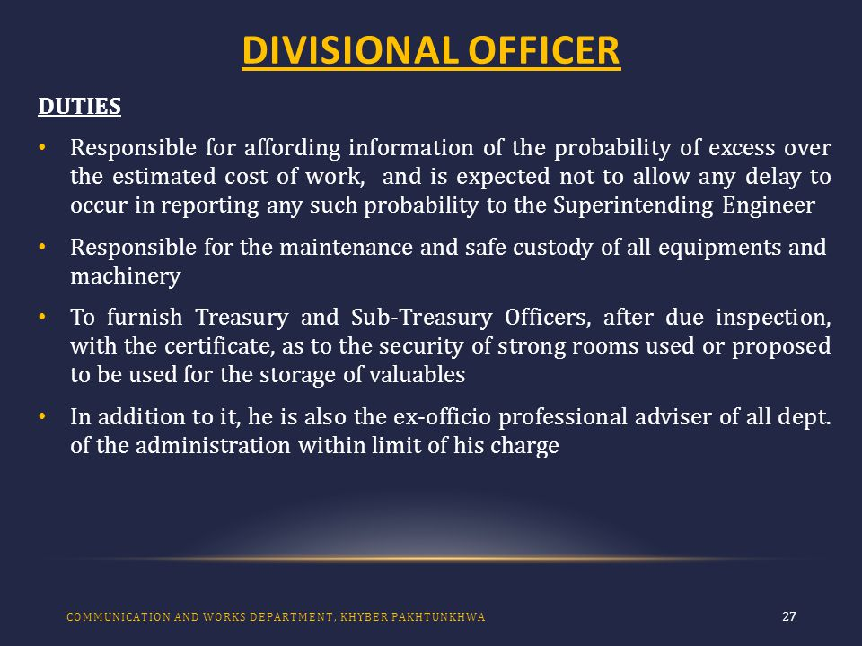 DIVISIONAL OFFICER 27 DUTIES Responsible for affording information of the probability of excess over the estimated cost of work, and is expected not to allow any delay to occur in reporting any such probability to the Superintending Engineer Responsible for the maintenance and safe custody of all equipments and machinery To furnish Treasury and Sub-Treasury Officers, after due inspection, with the certificate, as to the security of strong rooms used or proposed to be used for the storage of valuables In addition to it, he is also the ex-officio professional adviser of all dept.