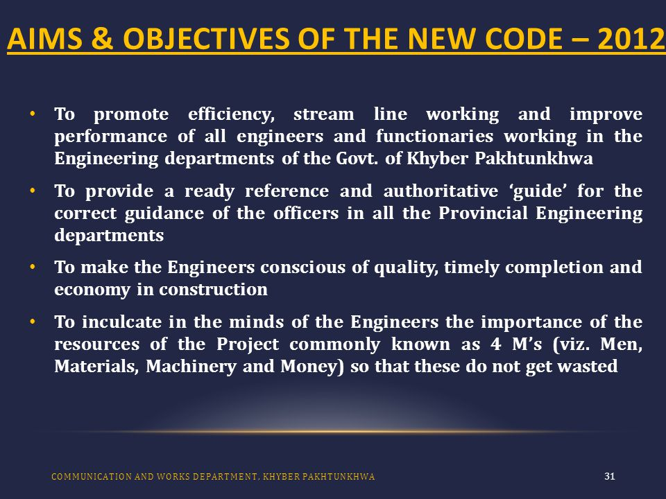 AIMS & OBJECTIVES OF THE NEW CODE – 2012 31 To promote efficiency, stream line working and improve performance of all engineers and functionaries working in the Engineering departments of the Govt.