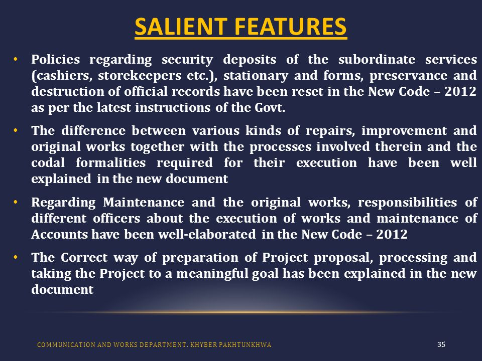 SALIENT FEATURES 35 Policies regarding security deposits of the subordinate services (cashiers, storekeepers etc.), stationary and forms, preservance and destruction of official records have been reset in the New Code – 2012 as per the latest instructions of the Govt.