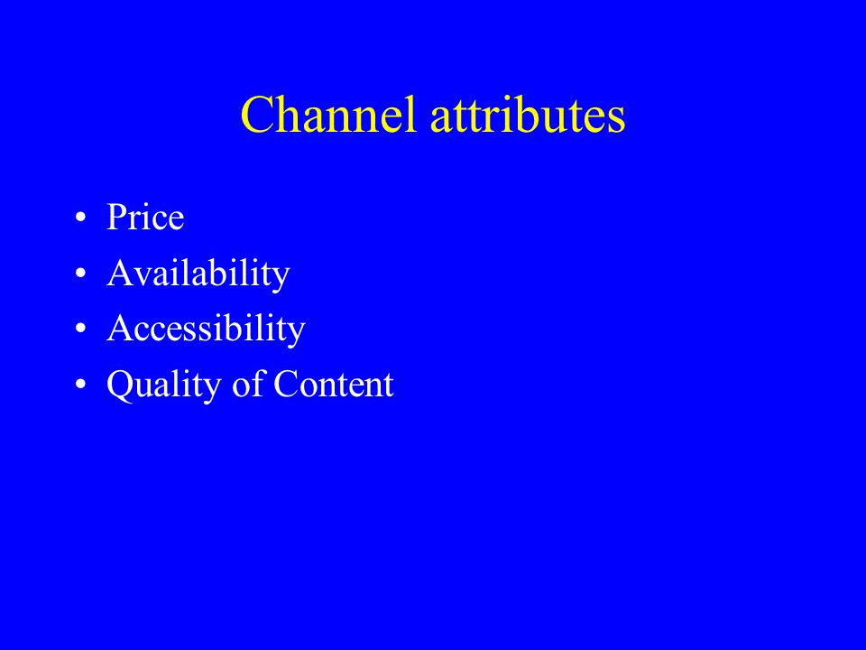 Channel attributes Price Availability Accessibility Quality of Content