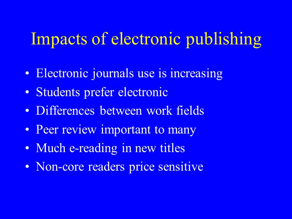 Impacts of electronic publishing Electronic journals use is increasing Students prefer electronic Differences between work fields Peer review importan