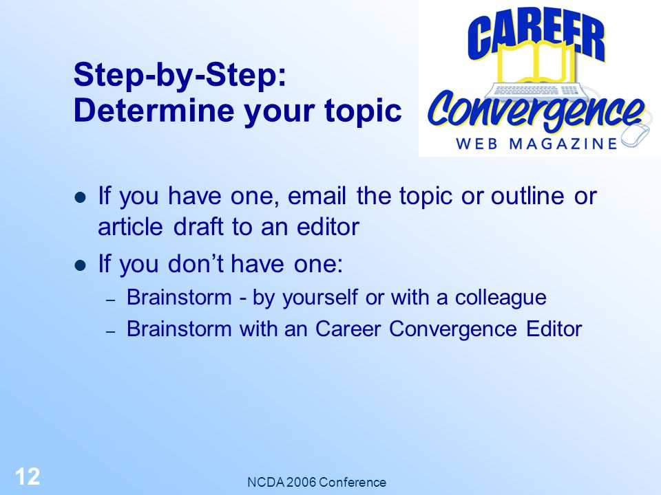 NCDA 2006 Conference 11 Step-by-Step: Read the Submission Guidelines Review the Focus, Style, Length, and other criteria for selection Who is the cont