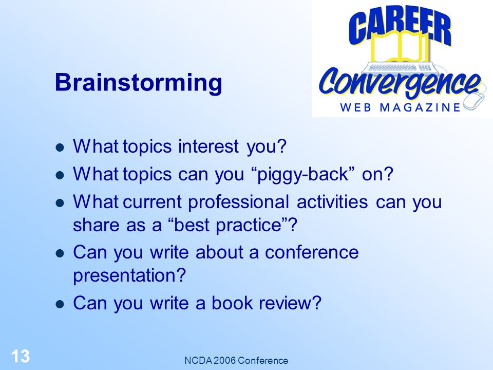 NCDA 2006 Conference 12 Step-by-Step: Determine your topic If you have one, email the topic or outline or article draft to an editor If you don't have one: – Brainstorm - by yourself or with a colleague – Brainstorm with an Career Convergence Editor