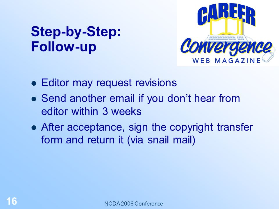 NCDA 2006 Conference 15 Step-by-Step: Submit an Article Submit a draft to an editor via email, using a Word document attachment or pasted in body of email Include all your contact info An editor will work with you to help you meet submission guidelines Deadline: flexible; generally the 15 th of each month