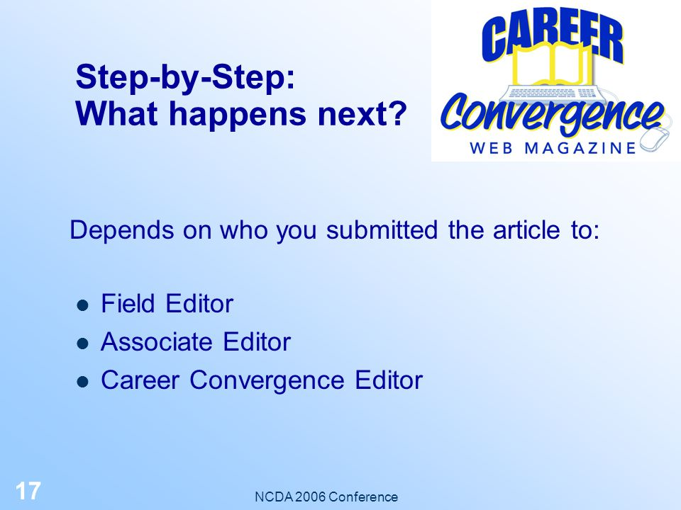 NCDA 2006 Conference 16 Step-by-Step: Follow-up Editor may request revisions Send another email if you don't hear from editor within 3 weeks After acceptance, sign the copyright transfer form and return it (via snail mail)