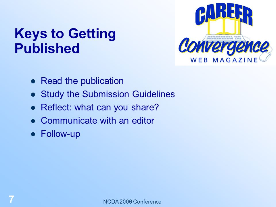 NCDA 2006 Conference 6 Benefits to Publishing Contribute to your field Develop your personal and professional skills Add to your credentials Obtain CEU's Market your expertise Increase your network