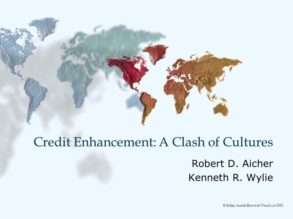 Credit Enhancement: A Clash of Cultures Robert D. Aicher Kenneth R. Wylie © Sidley Austin Brown & Wood LLP 2002