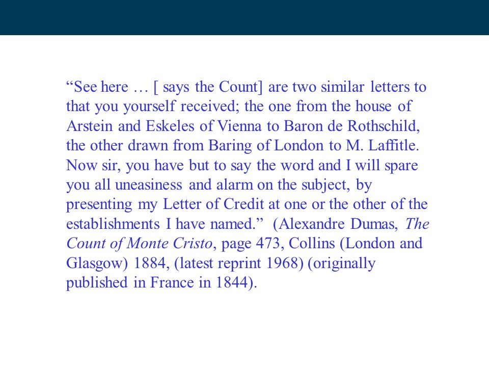 See here … [ says the Count] are two similar letters to that you yourself received; the one from the house of Arstein and Eskeles of Vienna to Baron de Rothschild, the other drawn from Baring of London to M.