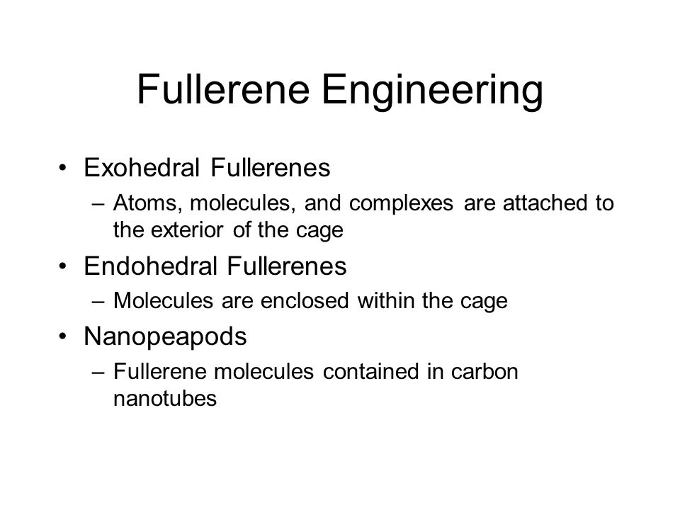 Fullerene Engineering Exohedral Fullerenes –Atoms, molecules, and complexes are attached to the exterior of the cage Endohedral Fullerenes –Molecules