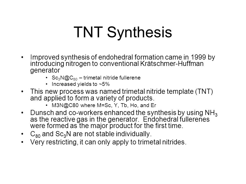 TNT Synthesis Improved synthesis of endohedral formation came in 1999 by introducing nitrogen to conventional Krätschmer-Huffman generator Sc 3 N@C 80