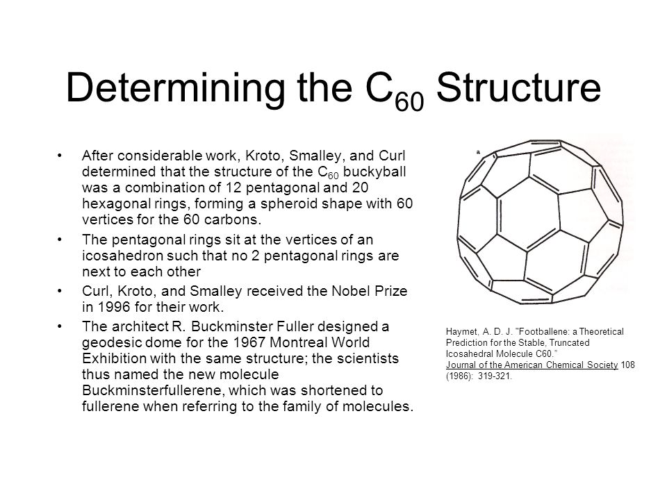 Determining the C 60 Structure After considerable work, Kroto, Smalley, and Curl determined that the structure of the C 60 buckyball was a combination